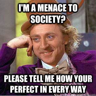 e60dd1717fd627e58efb9e1b9a04bb5dfdf1e336b3f83b41f8289d40da7a2875 i'm a menace to society? please tell me how your perfect in every,Menace To Society Meme