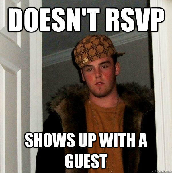 Doesn't rsvp shows up with a guest - Doesn't rsvp shows up with a guest  Scumbag Steve