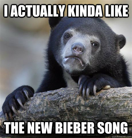 I actually kinda like the new bieber song - I actually kinda like the new bieber song  Confession Bear