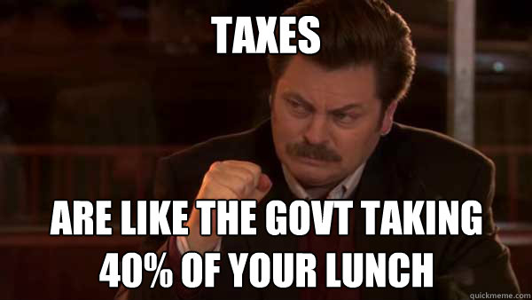 TAXES are like the govt taking 40% of your lunch