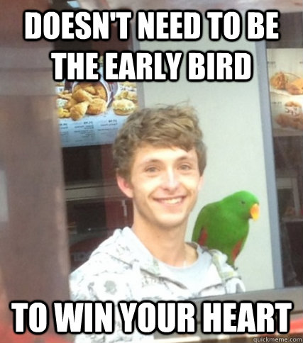 Doesn't need to be the early bird To win your heart - Doesn't need to be the early bird To win your heart  Ridiculously Photogenic Parrot Guy