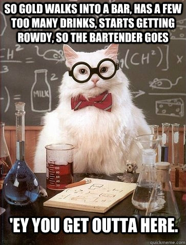 So gold walks into a bar, has a few too many drinks, starts getting rowdy, so the bartender goes   'ey you get outta here. - So gold walks into a bar, has a few too many drinks, starts getting rowdy, so the bartender goes   'ey you get outta here.  Chemistry Cat