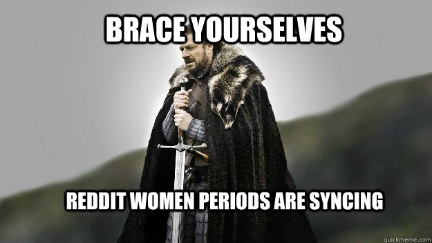 Brace yourselves Reddit women periods are syncing - Brace yourselves Reddit women periods are syncing  Ned stark winter is coming