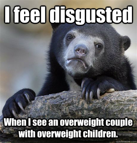 I feel disgusted When I see an overweight couple with overweight children. - I feel disgusted When I see an overweight couple with overweight children.  Confession Bear