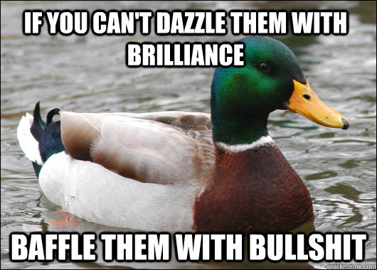 if you can't dazzle them with brilliance baffle them with bullshit - if you can't dazzle them with brilliance baffle them with bullshit  Actual Advice Mallard