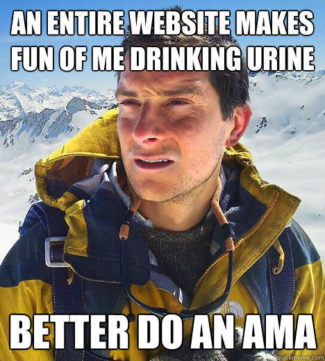 An entire website makes fun of me drinking urine Better do an AMA - An entire website makes fun of me drinking urine Better do an AMA  Bear Grylls