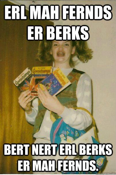 Erl mah fernds er berks Bert nert erl berks er mah fernds. - Erl mah fernds er berks Bert nert erl berks er mah fernds.  BERKS