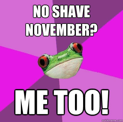 No Shave November? Me too! - No Shave November? Me too!  Foul Bachelorette Frog