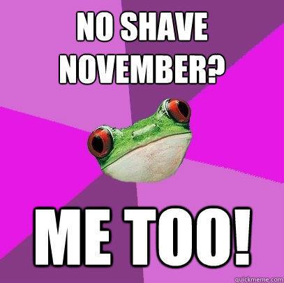 No Shave November? Me too! - No Shave November? Me too!  Foul Bachelorette Frog