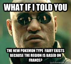 what if i told you the new pokemon type  fairy exists because the region is based on France?