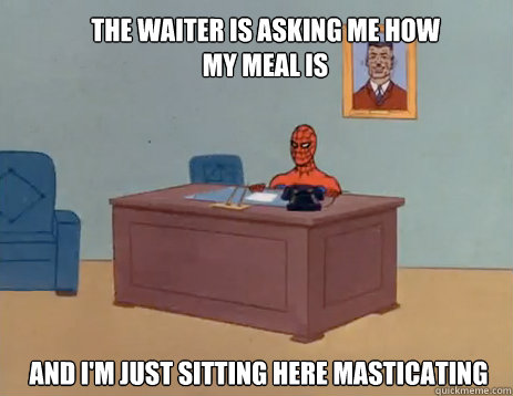 The waiter is asking me how my meal is and i'm just sitting here masticating  - The waiter is asking me how my meal is and i'm just sitting here masticating   masturbating spiderman