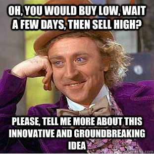 Oh, you would buy low, wait a few days, then sell high? Please, tell me more about this innovative and groundbreaking idea - Oh, you would buy low, wait a few days, then sell high? Please, tell me more about this innovative and groundbreaking idea  Condescending Wonka