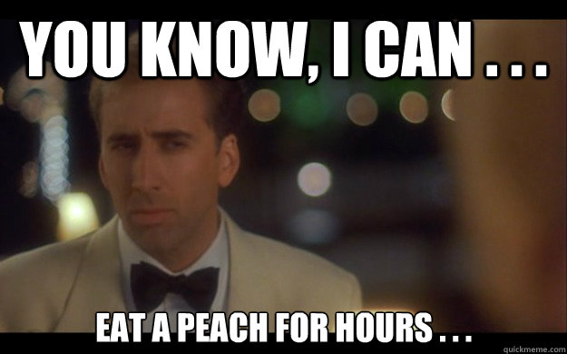 You know, I can . . . eat a peach for hours . . .  Nicolas Cage