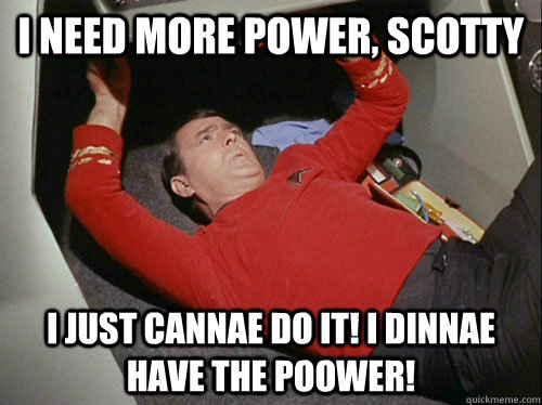 I need more power, Scotty I just cannae do it! I dinnae have the poower!