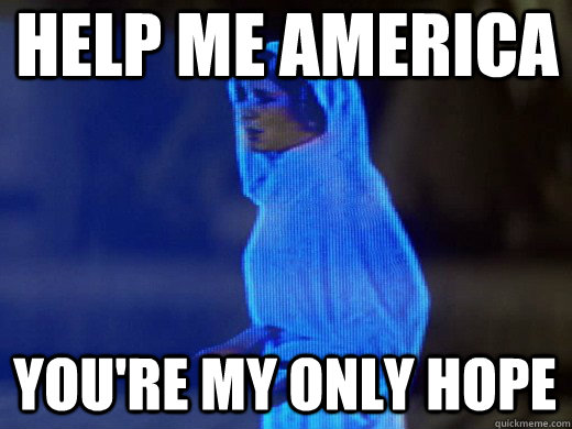 Help me America you're my only hope - Help me America you're my only hope  Princess Leia Only Hope
