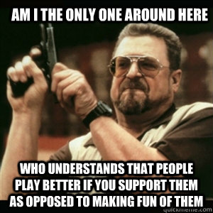 am i the only one around here who understands that people play better if you support them as opposed to making fun of them - am i the only one around here who understands that people play better if you support them as opposed to making fun of them  Am I The Only One Round Here