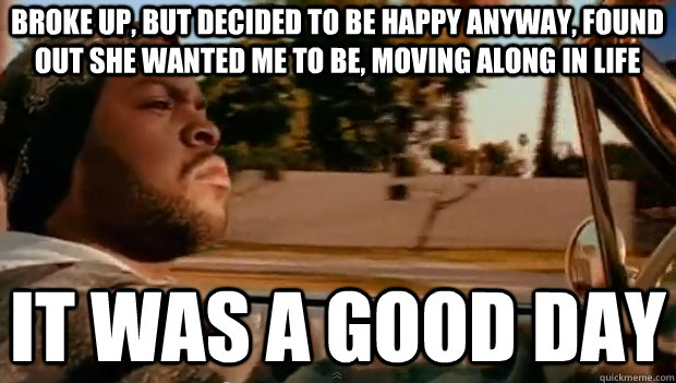 BROKE UP, BUT DECIDED TO BE HAPPY ANYWAY, FOUND OUT SHE WANTED ME TO BE, MOVING ALONG IN LIFE IT WAS A GOOD DAY - BROKE UP, BUT DECIDED TO BE HAPPY ANYWAY, FOUND OUT SHE WANTED ME TO BE, MOVING ALONG IN LIFE IT WAS A GOOD DAY  It was a good day