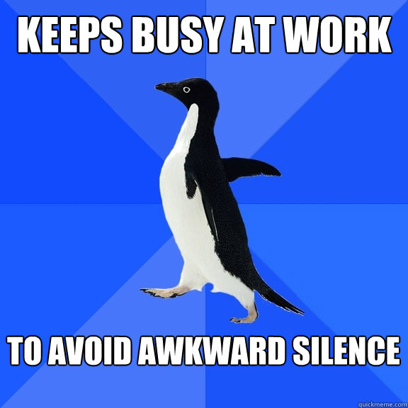 keeps busy at work  to avoid awkward silence  - keeps busy at work  to avoid awkward silence   Socially Awkward Penguin