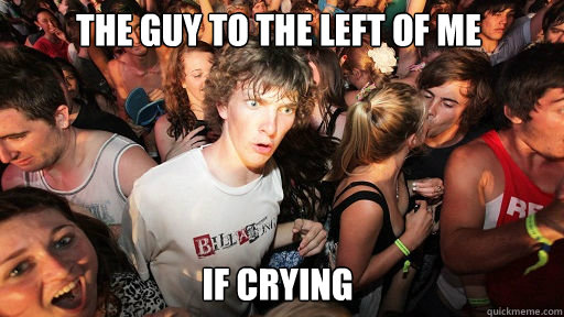 The guy to the left of me  if crying  - The guy to the left of me  if crying   Sudden Clarity Clarence