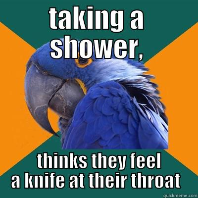 TAKING A SHOWER,  THINKS THEY FEEL A KNIFE AT THEIR THROAT  Paranoid Parrot