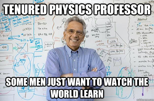 Tenured Physics Professor Some men just want to watch the world learn  Engineering Professor