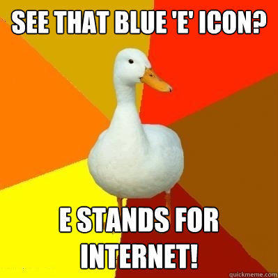 see that blue 'e' icon? e stands for internet! - see that blue 'e' icon? e stands for internet!  Tech Impaired Duck