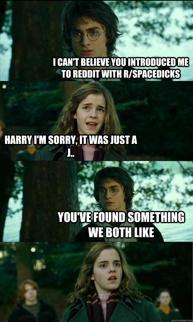 I can't believe you introduced me to reddit with r/spacedicks Harry I'm sorry, it was just a j.. you've found something we both like  - I can't believe you introduced me to reddit with r/spacedicks Harry I'm sorry, it was just a j.. you've found something we both like   Horny Harry
