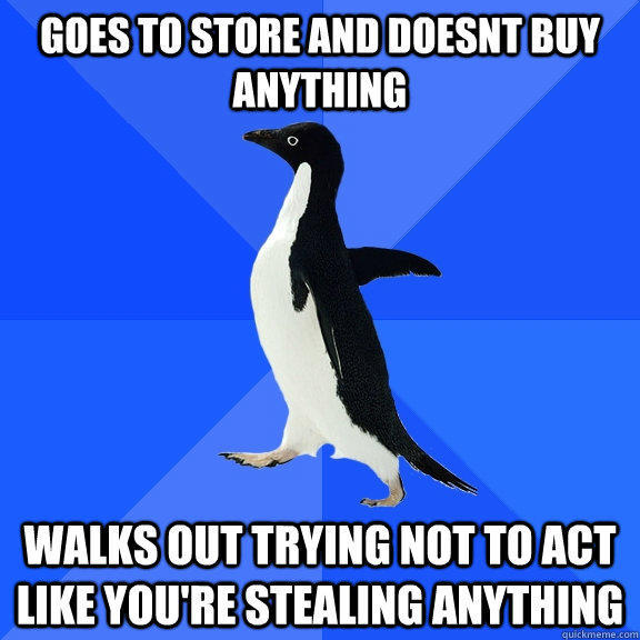 goes to store and doesnt buy anything walks out trying not to act like you're stealing anything - goes to store and doesnt buy anything walks out trying not to act like you're stealing anything  Socially Awkward Penguin