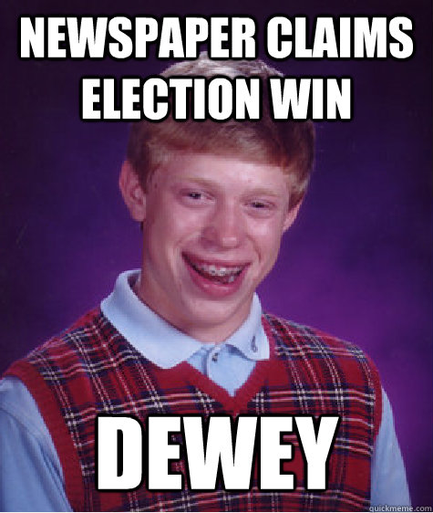 Newspaper claims election win  dewey - Newspaper claims election win  dewey  Bad Luck Brian