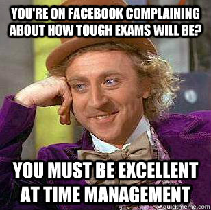 You're on facebook complaining about how tough exams will be? You must be excellent at time management - You're on facebook complaining about how tough exams will be? You must be excellent at time management  Condicending Wonka