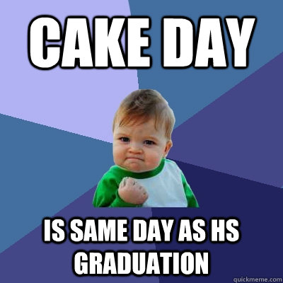 Cake day is same day as hs graduation - Cake day is same day as hs graduation  Success Kid