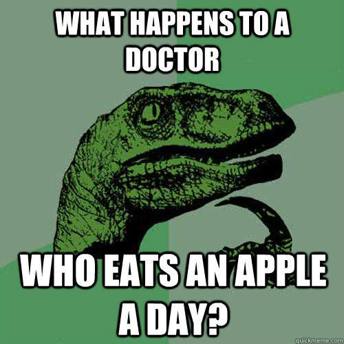 What happens to a doctor who eats an apple a day? - What happens to a doctor who eats an apple a day?  Philosoraptor
