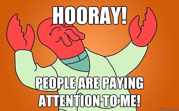 Hooray! People are paying attention to me!  Zoidberg is popular