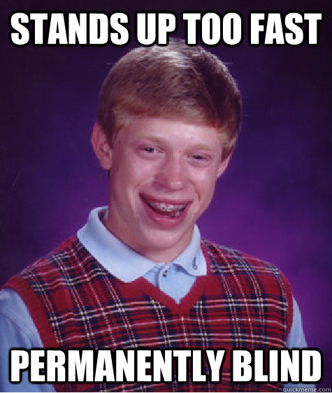 stands up too fast permanently blind - stands up too fast permanently blind  Bad Luck Brian
