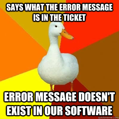 Says what the error message is in the ticket error message doesn't exist in our software - Says what the error message is in the ticket error message doesn't exist in our software  Tech Impaired Duck
