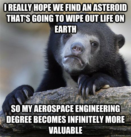 i really hope we find an asteroid that's going to wipe out life on earth so my aerospace engineering degree becomes infinitely more valuable - i really hope we find an asteroid that's going to wipe out life on earth so my aerospace engineering degree becomes infinitely more valuable  Confession Bear