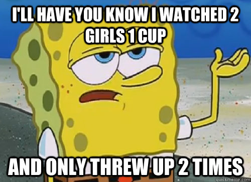 I'LL HAVE YOU KNOW I WATCHED 2 GIRLS 1 CUP AND ONLY THREW UP 2 TIMES - I'LL HAVE YOU KNOW I WATCHED 2 GIRLS 1 CUP AND ONLY THREW UP 2 TIMES  ILL HAVE YOU KNOW
