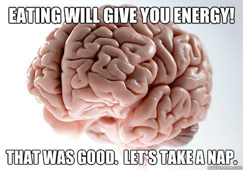 eating will give you energy! that was good.  let's take a nap. - eating will give you energy! that was good.  let's take a nap.  Scumbag Brain
