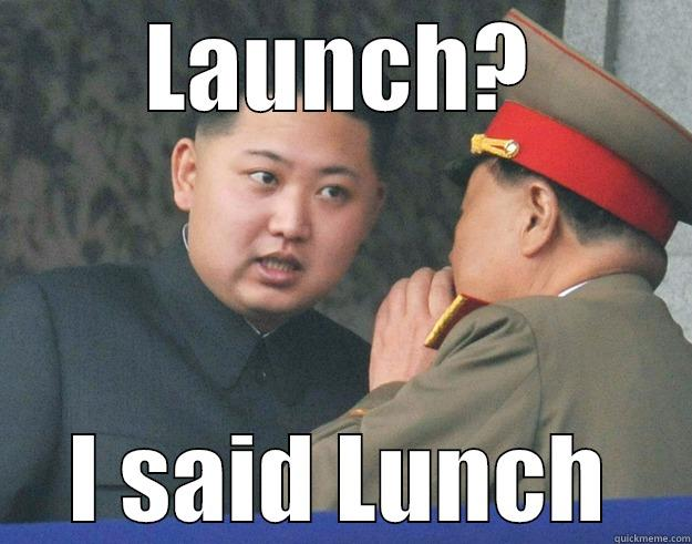 LAUNCH? I SAID LUNCH Hungry Kim Jong Un