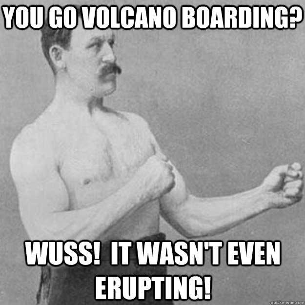 You go volcano boarding? Wuss!  It wasn't even erupting! - You go volcano boarding? Wuss!  It wasn't even erupting!  overly manly man