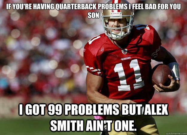 If you're having Quarterback problems I feel bad for you son I got 99 problems but Alex Smith ain't one. - If you're having Quarterback problems I feel bad for you son I got 99 problems but Alex Smith ain't one.  Alex Smith Meme