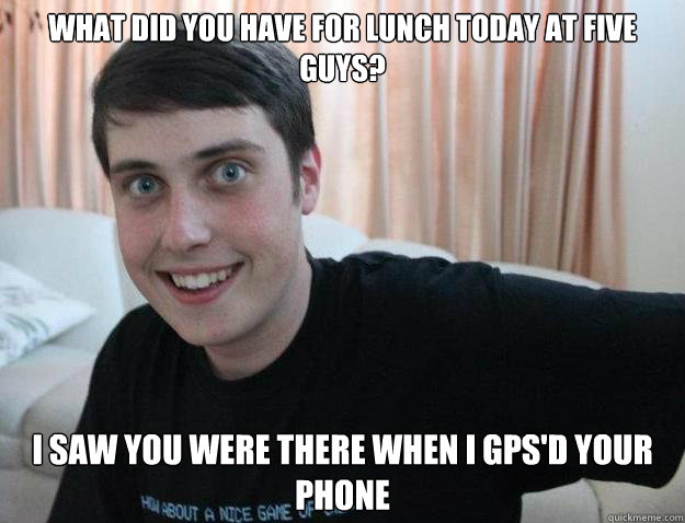 What did you have for lunch today at Five Guys? I saw you were there when I gps'd your phone - What did you have for lunch today at Five Guys? I saw you were there when I gps'd your phone  Overly Attached Boyfriend