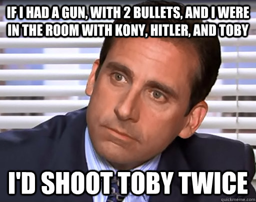 If I had a gun, with 2 bullets, and I were in the room with Kony, Hitler, and Toby I'd shoot toby twice