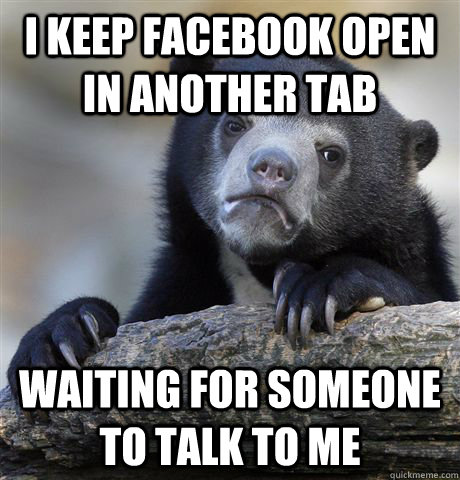 I keep facebook open in another tab waiting for someone to talk to me - I keep facebook open in another tab waiting for someone to talk to me  Confession Bear