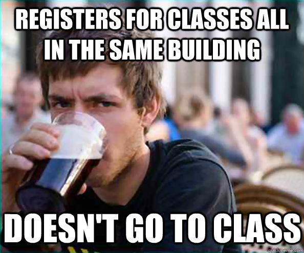 Registers for classes all in the same building Doesn't go to class  - Registers for classes all in the same building Doesn't go to class   Lazy College Senior