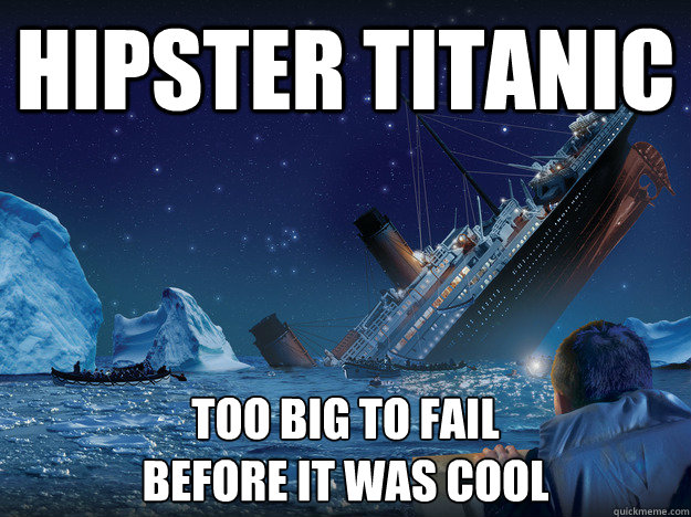 hipster titanic too big to fail before it was cool - hipster titanic too big to fail before it was cool  Hipster Titanic