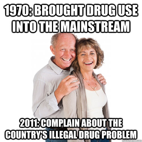 1970: brought drug use into the mainstream 2011: complain about the country's illegal drug problem - 1970: brought drug use into the mainstream 2011: complain about the country's illegal drug problem  Scumbag Baby Boomers