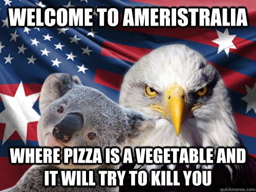 Welcome to Ameristralia Where pizza is a vegetable and it will try to kill you