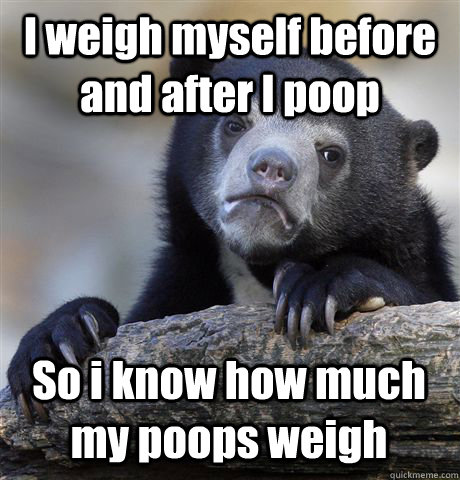 I weigh myself before and after I poop So i know how much my poops weigh - I weigh myself before and after I poop So i know how much my poops weigh  Confession Bear