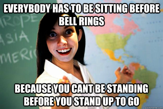 everybody has to be sitting before bell rings because you cant be standing before you stand up to go
